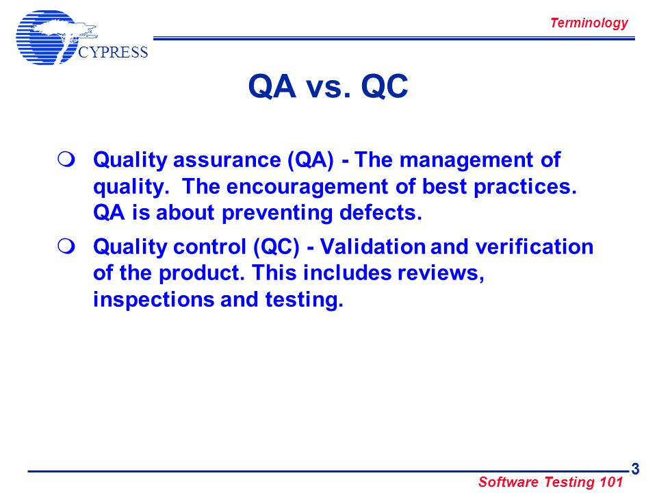 Terminology QA vs. QC. Quality assurance (QA) - The management of quality. The encouragement of best practices. QA is about preventing defects.