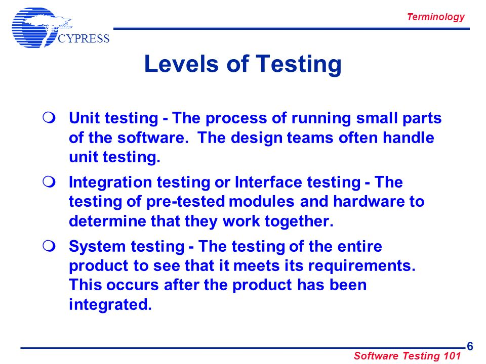 Terminology Levels of Testing. Unit testing - The process of running small parts of the software. The design teams often handle unit testing.