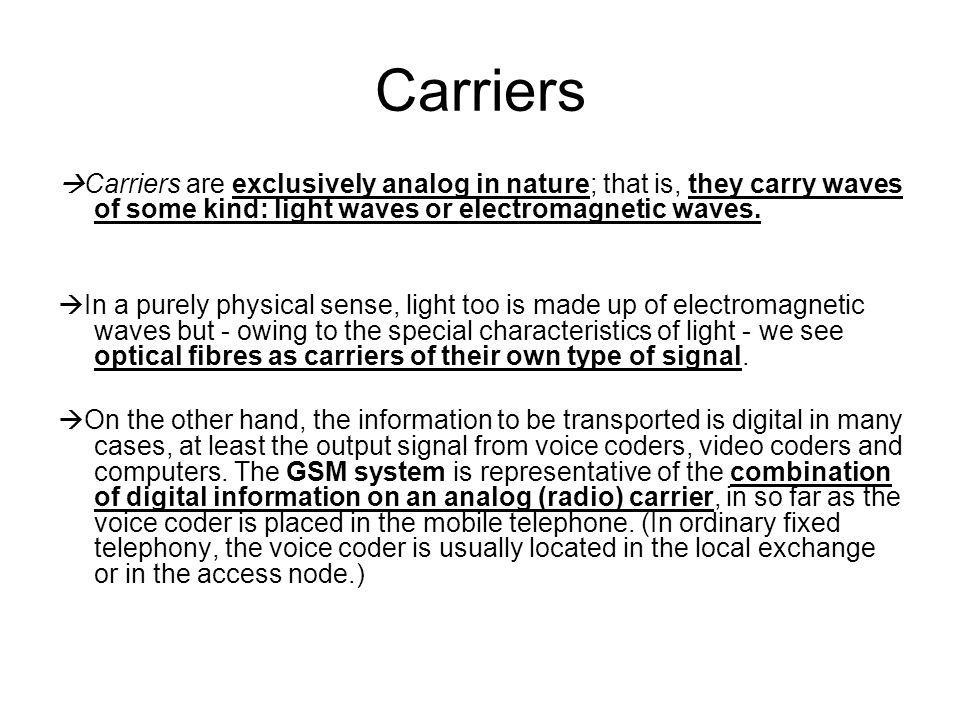 Carriers Carriers are exclusively analog in nature; that is, they carry waves of some kind: light waves or electromagnetic waves.