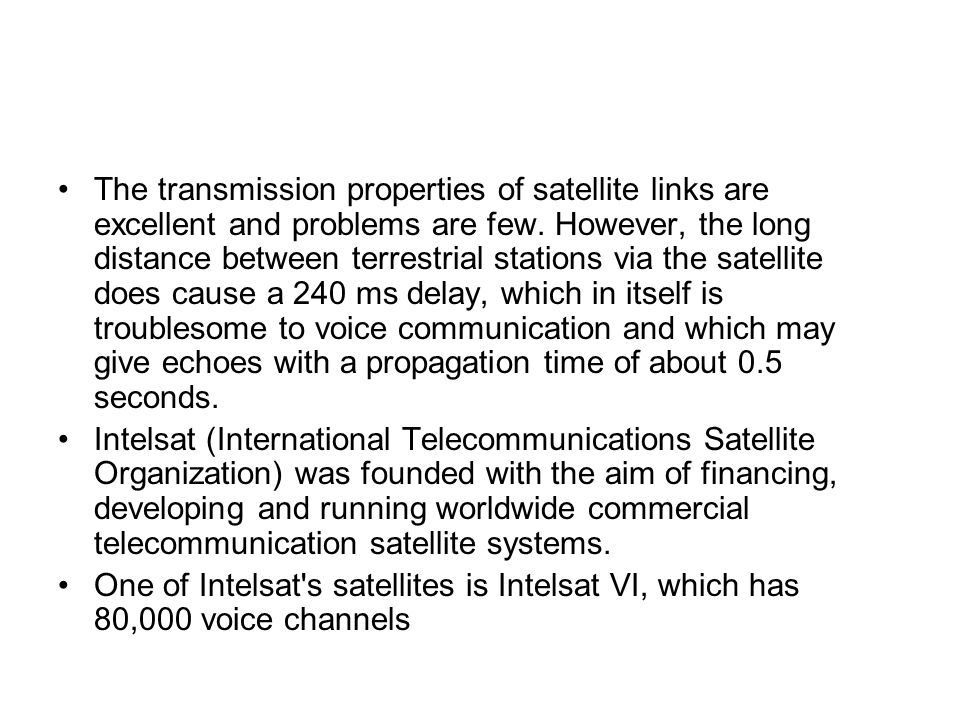 The transmission properties of satellite links are excellent and problems are few. However, the long distance between terrestrial stations via the satellite does cause a 240 ms delay, which in itself is troublesome to voice communication and which may give echoes with a propagation time of about 0.5 seconds.