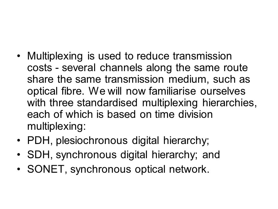Multiplexing is used to reduce transmission costs - several channels along the same route share the same transmission medium, such as optical fibre. We will now familiarise ourselves with three standardised multiplexing hierarchies, each of which is based on time division multiplexing: