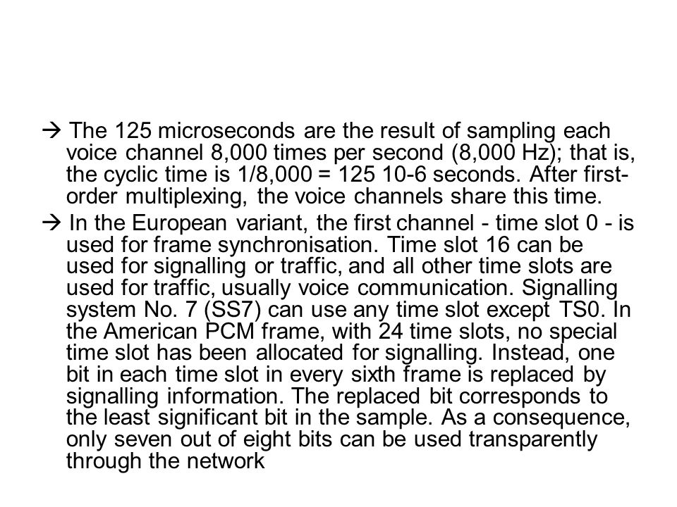  The 125 microseconds are the result of sampling each voice channel 8,000 times per second (8,000 Hz); that is, the cyclic time is 1/8,000 = 125 10-6 seconds. After first-order multiplexing, the voice channels share this time.
