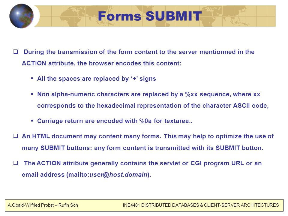 Forms SUBMIT During the transmission of the form content to the server mentionned in the ACTION attribute, the browser encodes this content: