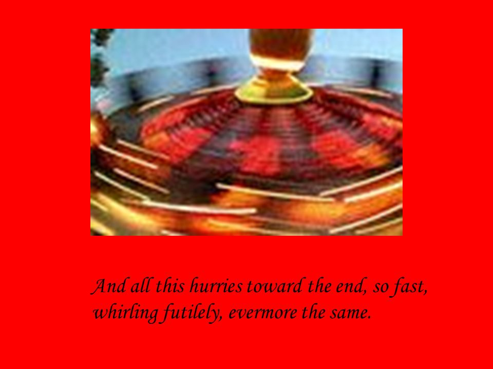 And all this hurries toward the end, so fast,