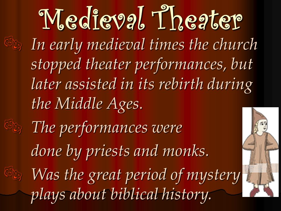 Medieval Theater In early medieval times the church stopped theater performances, but later assisted in its rebirth during the Middle Ages.