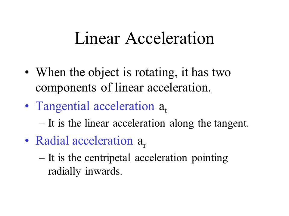 Linear Acceleration When the object is rotating, it has two components of linear acceleration. Tangential acceleration at.