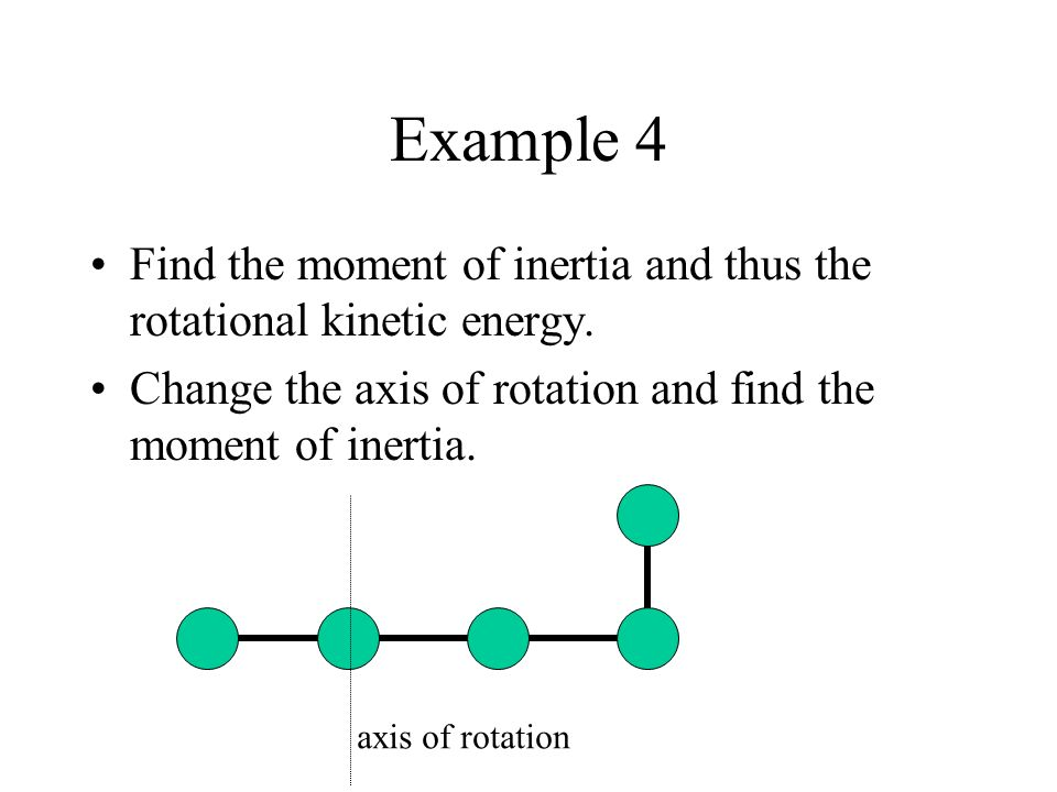 Example 4 Find the moment of inertia and thus the rotational kinetic energy. Change the axis of rotation and find the moment of inertia.