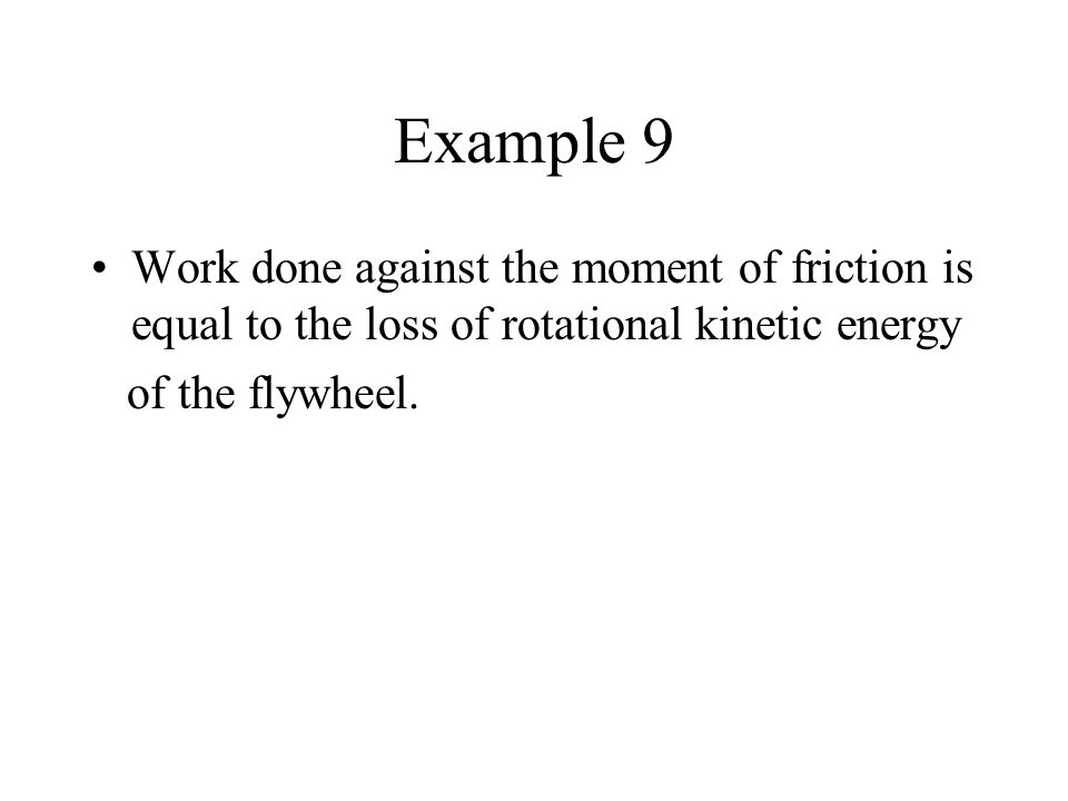 Example 9 Work done against the moment of friction is equal to the loss of rotational kinetic energy.