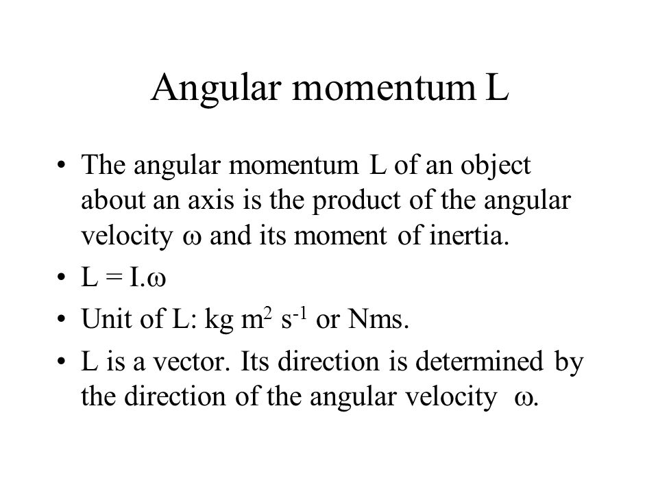 Angular momentum L The angular momentum L of an object about an axis is the product of the angular velocity  and its moment of inertia.