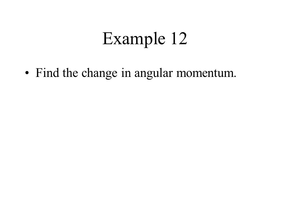 Example 12 Find the change in angular momentum.