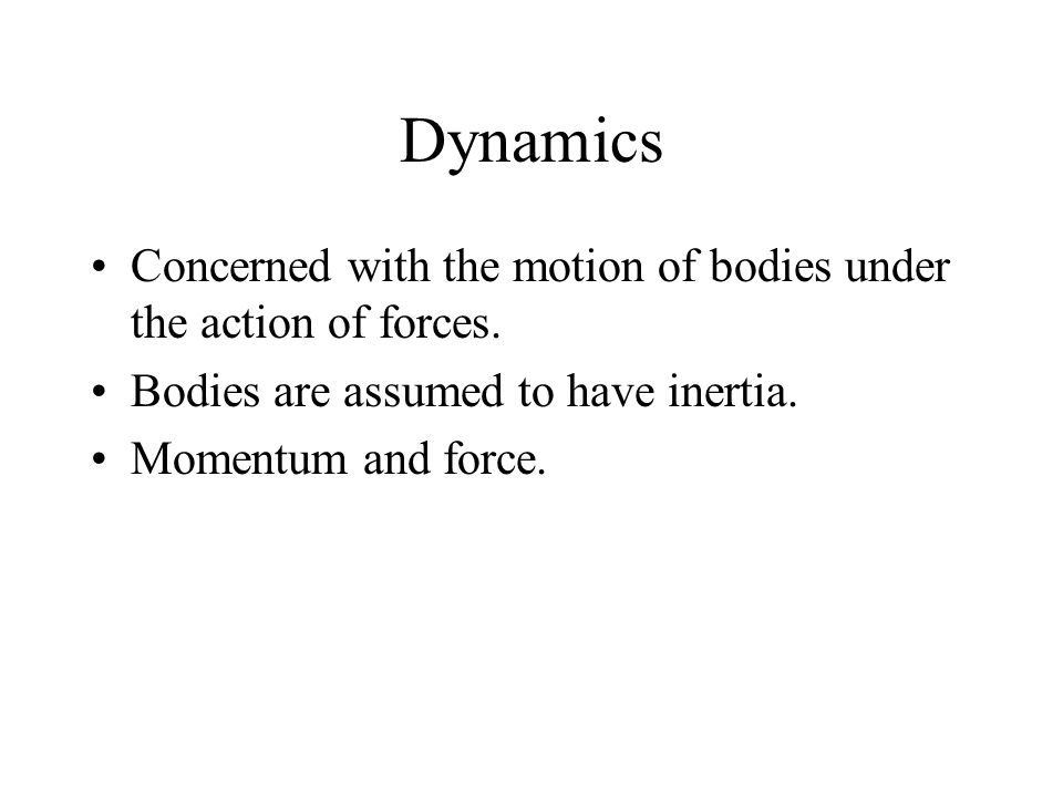 Dynamics Concerned with the motion of bodies under the action of forces. Bodies are assumed to have inertia.