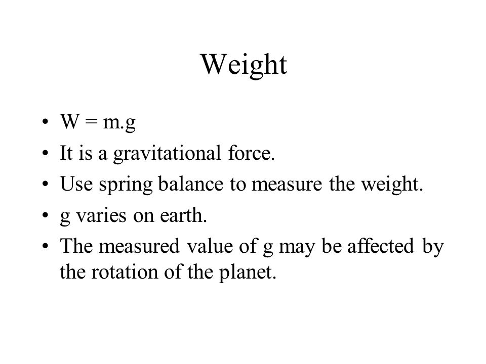 Weight W = m.g It is a gravitational force.
