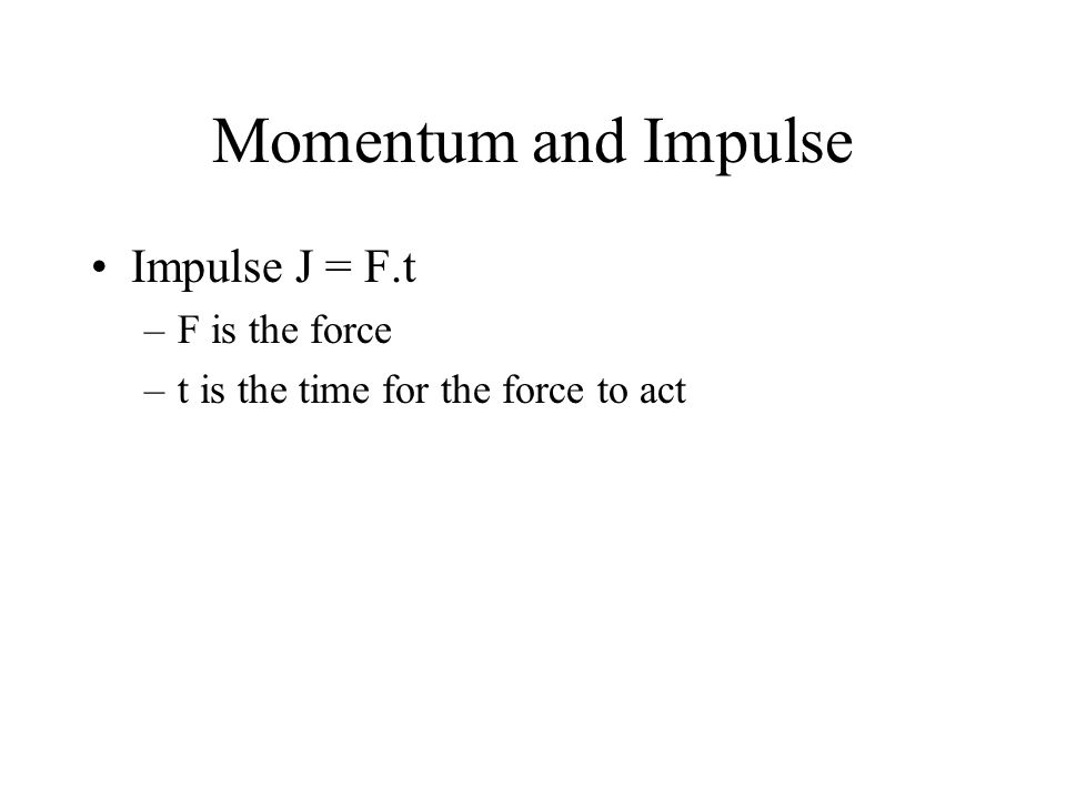 Momentum and Impulse Impulse J = F.t F is the force