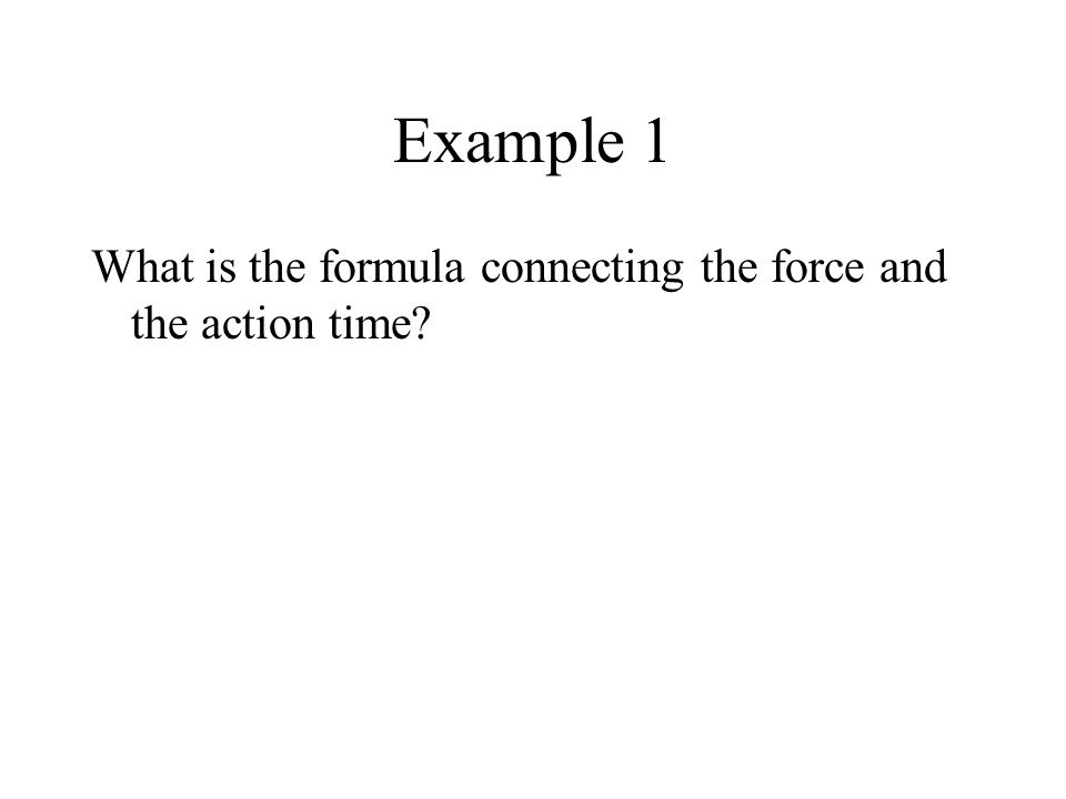 Example 1 What is the formula connecting the force and the action time