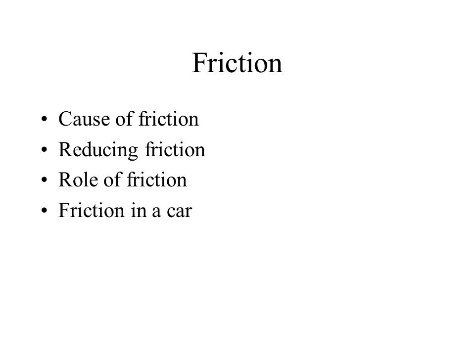 Friction Cause of friction Reducing friction Role of friction