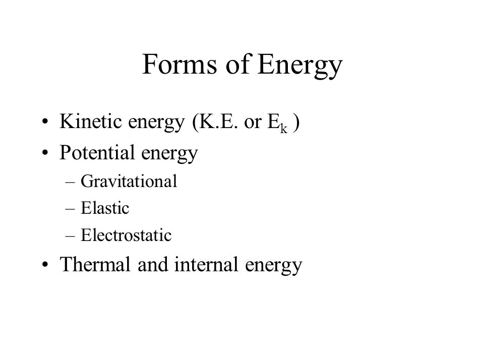 Forms of Energy Kinetic energy (K.E. or Ek ) Potential energy