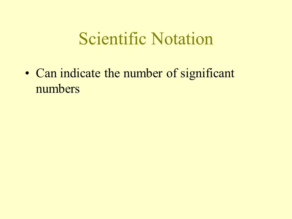 Scientific Notation Can indicate the number of significant numbers