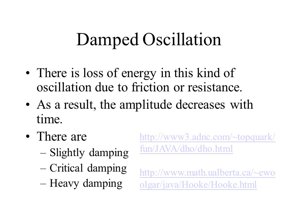 Damped Oscillation There is loss of energy in this kind of oscillation due to friction or resistance.