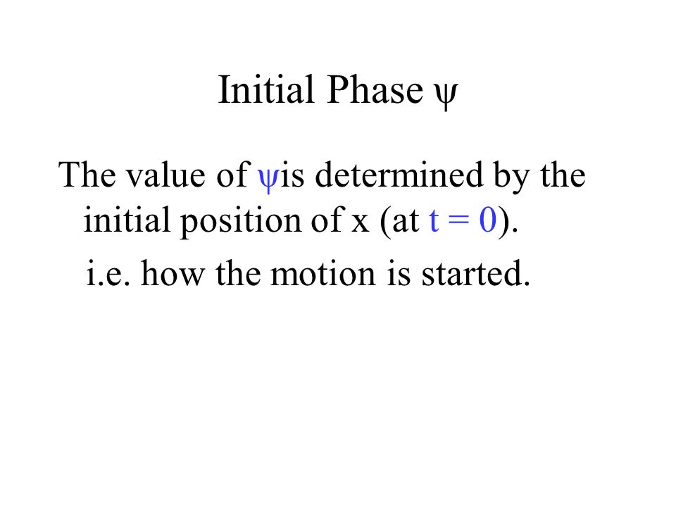 Initial Phase ψ The value of ψis determined by the initial position of x (at t = 0).