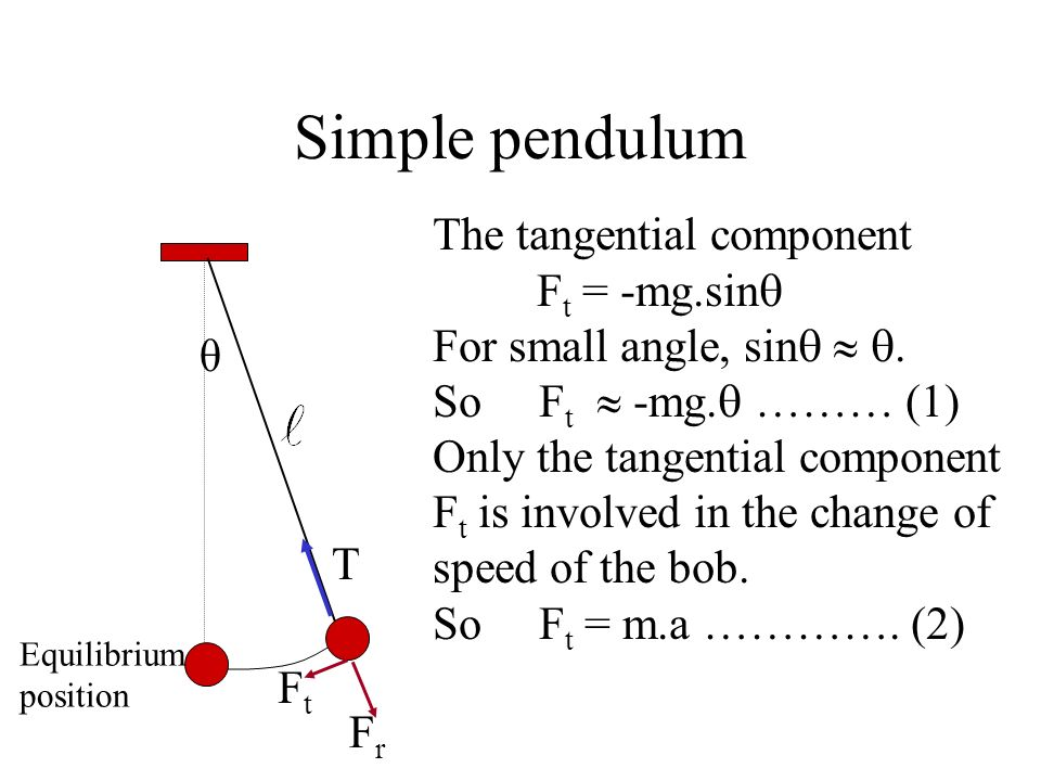 Simple pendulum The tangential component Ft = -mg.sin