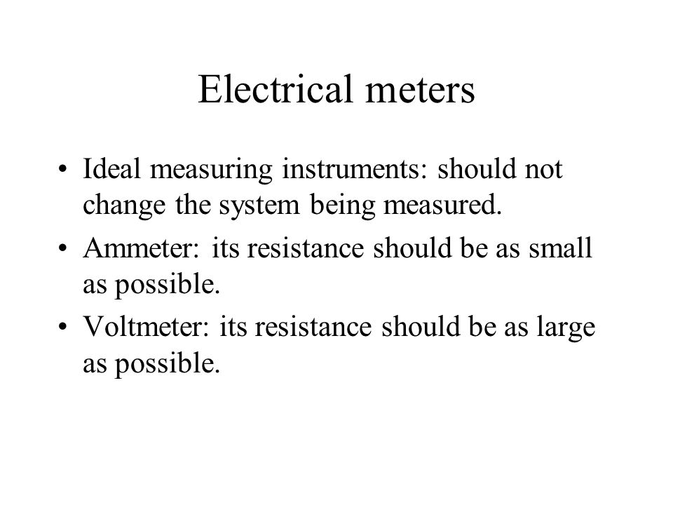 Electrical meters Ideal measuring instruments: should not change the system being measured. Ammeter: its resistance should be as small as possible.