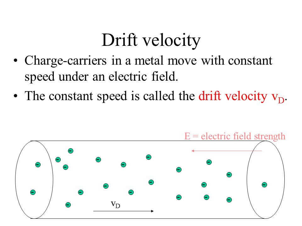 Drift velocity Charge-carriers in a metal move with constant speed under an electric field. The constant speed is called the drift velocity vD.
