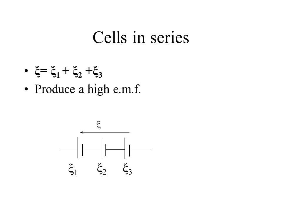 Cells in series ξ= ξ1 + ξ2 +ξ3 Produce a high e.m.f. ξ ξ1 ξ2 ξ3