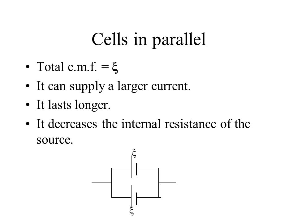 Cells in parallel Total e.m.f. = ξ It can supply a larger current.