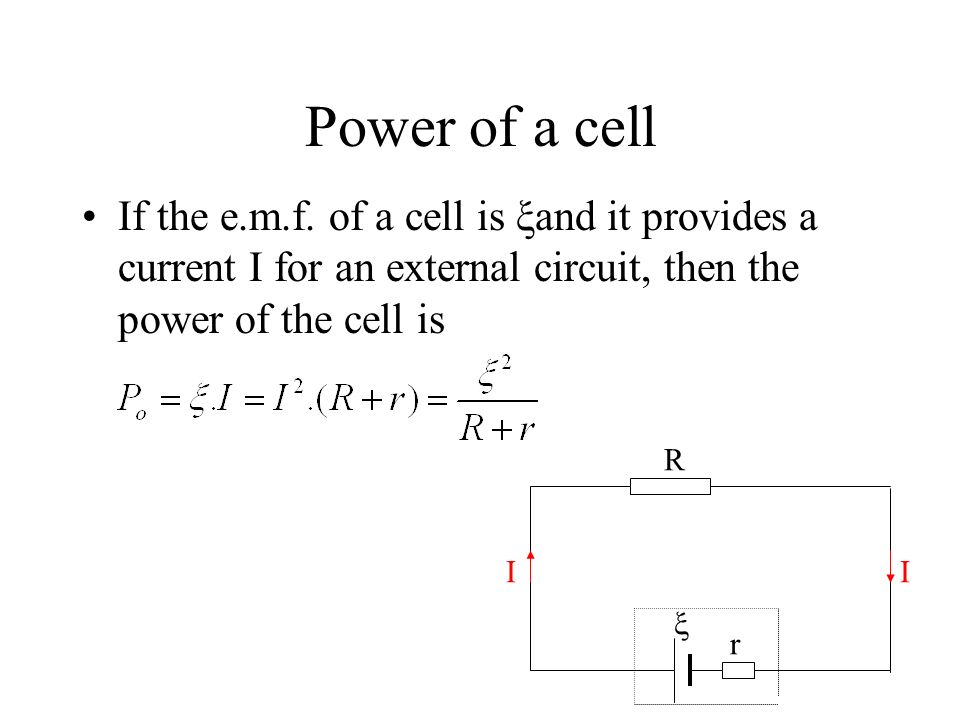 Power of a cell If the e.m.f. of a cell is ξand it provides a current I for an external circuit, then the power of the cell is.