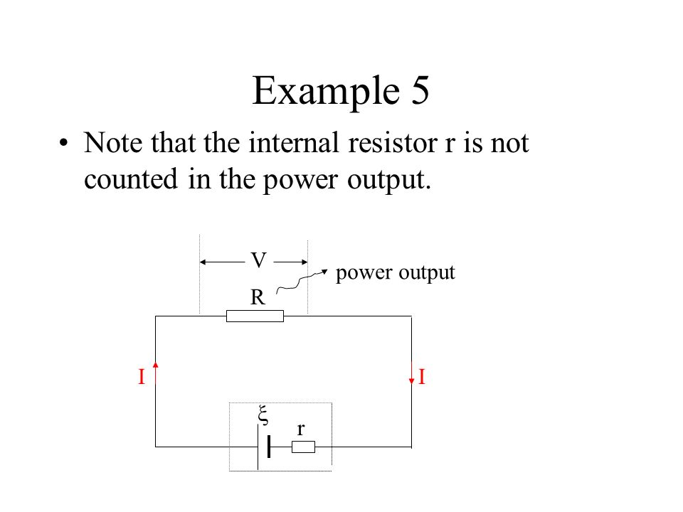Example 5 Note that the internal resistor r is not counted in the power output. V. power output. 