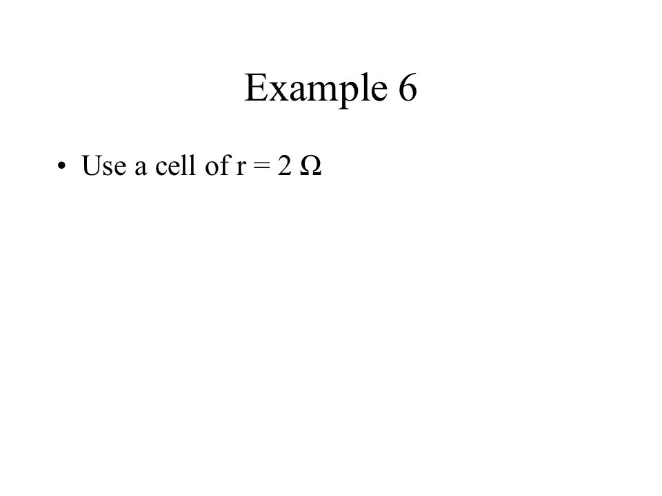 Example 6 Use a cell of r = 2 Ω