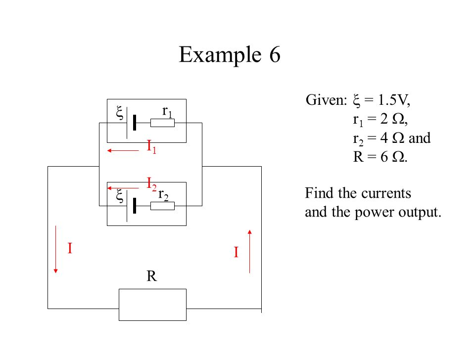 Example 6 Given:  = 1.5V, r1 = 2 , r2 = 4  and R = 6 .  r1 I1 I2
