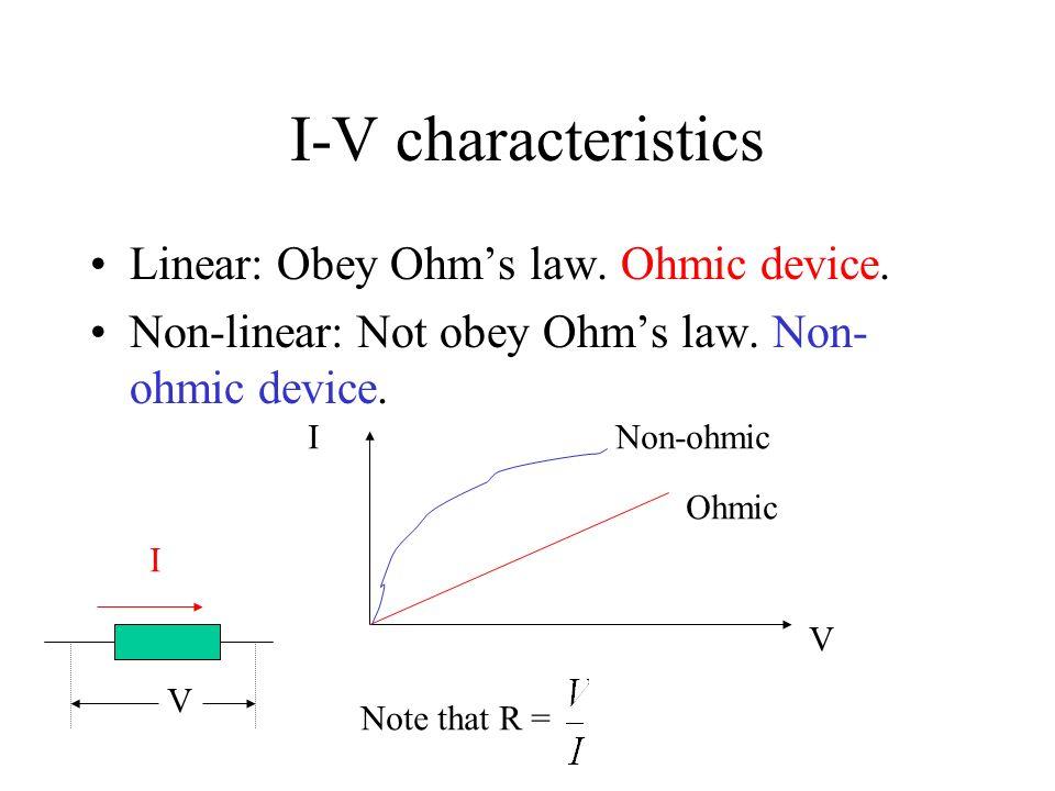 I-V characteristics Linear: Obey Ohm's law. Ohmic device.