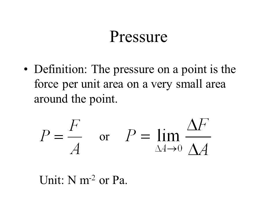 Pressure Definition: The pressure on a point is the force per unit area on a very small area around the point.