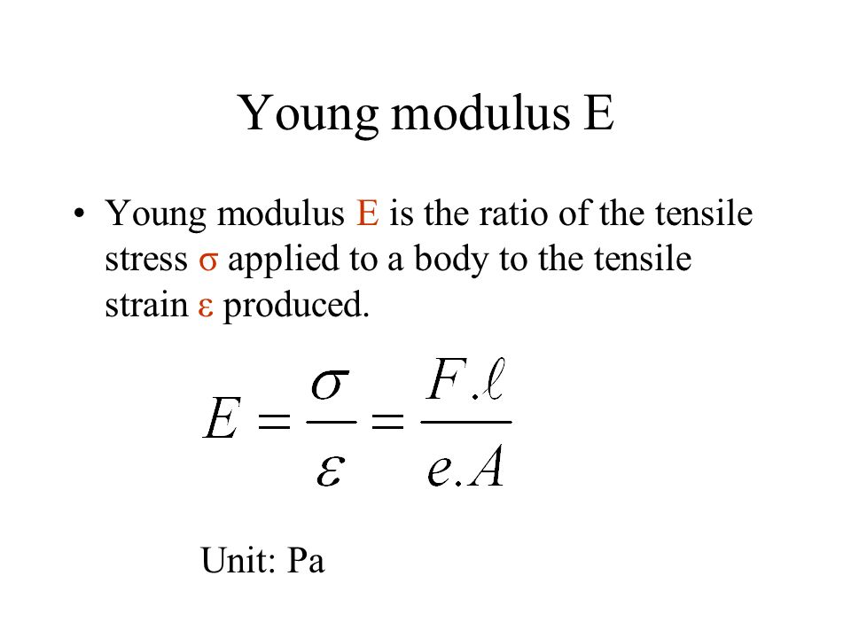 Young modulus E Young modulus E is the ratio of the tensile stress σ applied to a body to the tensile strain ε produced.