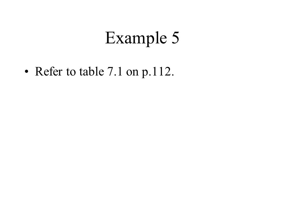 Example 5 Refer to table 7.1 on p.112.