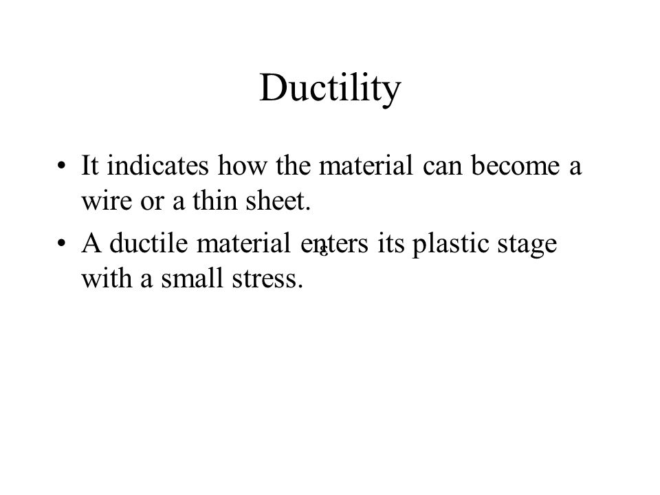 Ductility It indicates how the material can become a wire or a thin sheet. A ductile material enters its plastic stage with a small stress.