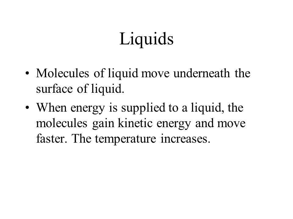 Liquids Molecules of liquid move underneath the surface of liquid.
