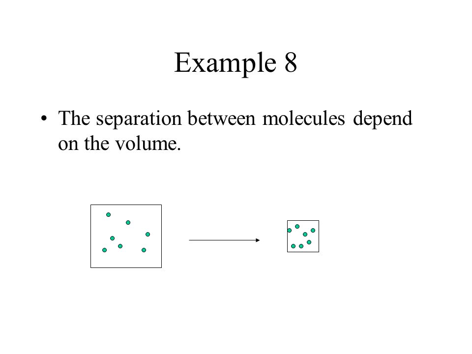 Example 8 The separation between molecules depend on the volume.