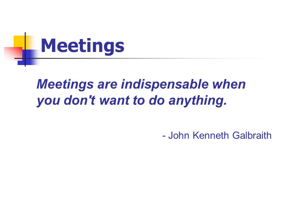 Meetings Meetings are indispensable when you don t want to do anything. - John Kenneth Galbraith