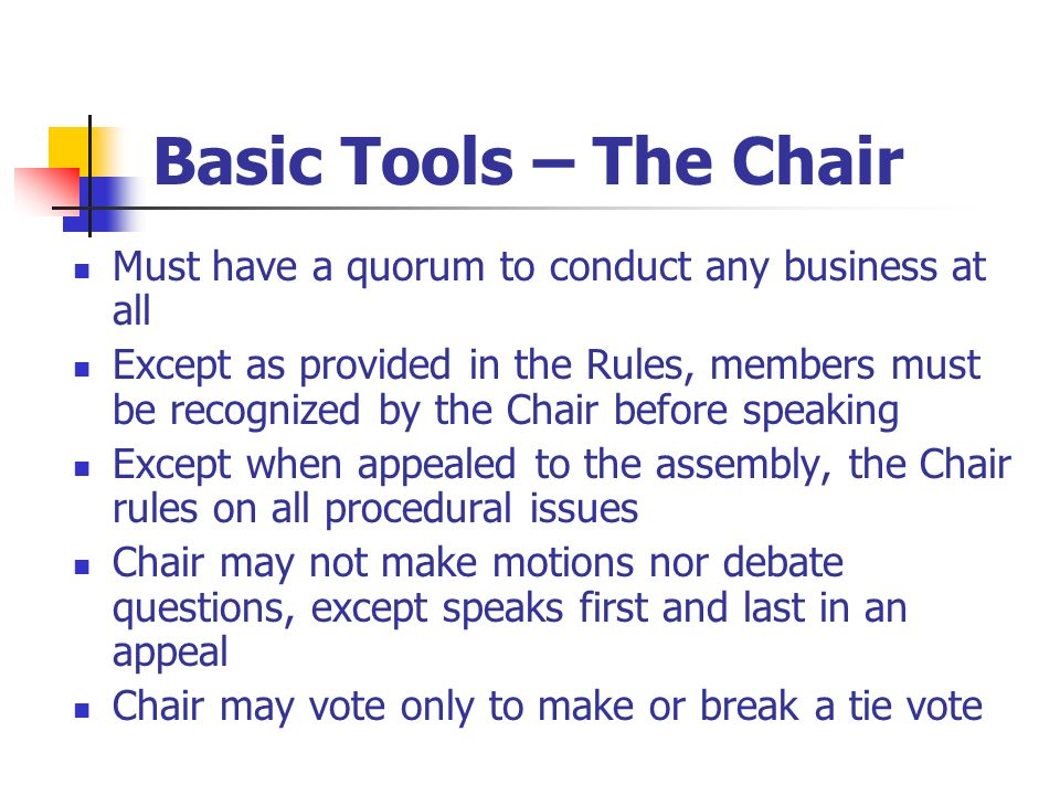 Basic Tools – The Chair Must have a quorum to conduct any business at all.