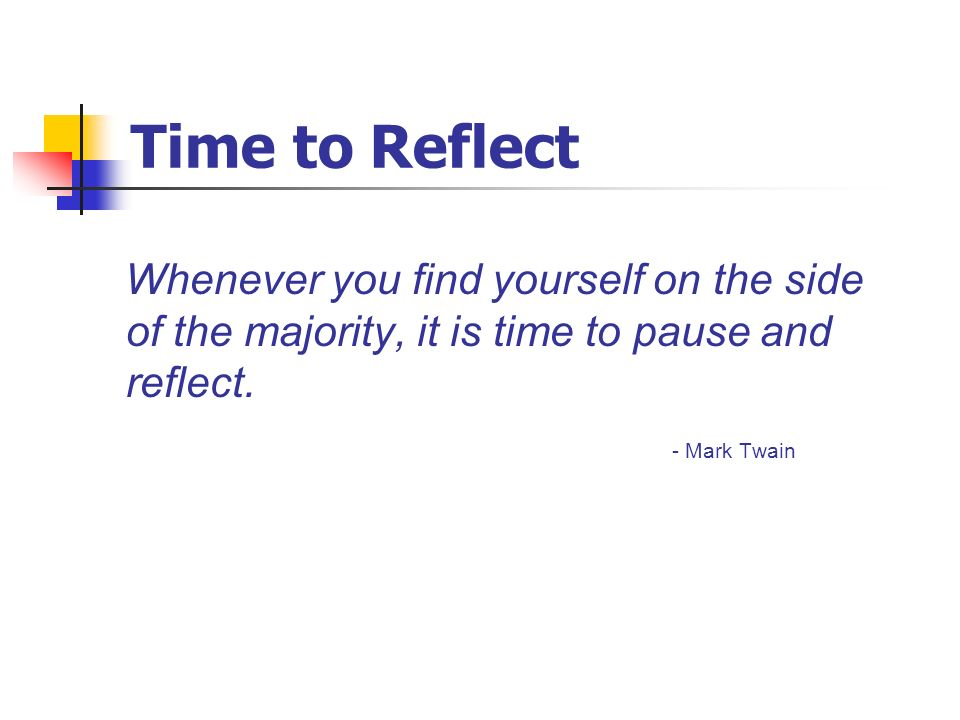 Time to Reflect Whenever you find yourself on the side of the majority, it is time to pause and reflect.