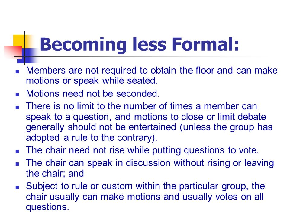 Becoming less Formal: Members are not required to obtain the floor and can make motions or speak while seated.