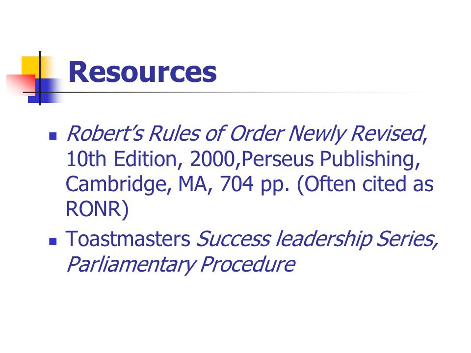 Resources Robert's Rules of Order Newly Revised, 10th Edition, 2000,Perseus Publishing, Cambridge, MA, 704 pp. (Often cited as RONR)