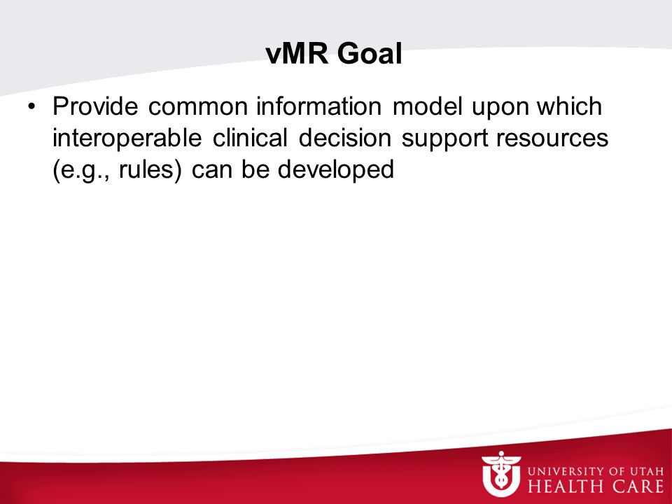 vMR Goal Provide common information model upon which interoperable clinical decision support resources (e.g., rules) can be developed.