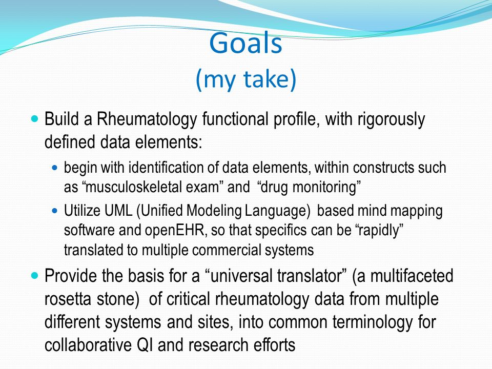 Goals (my take) Build a Rheumatology functional profile, with rigorously defined data elements: