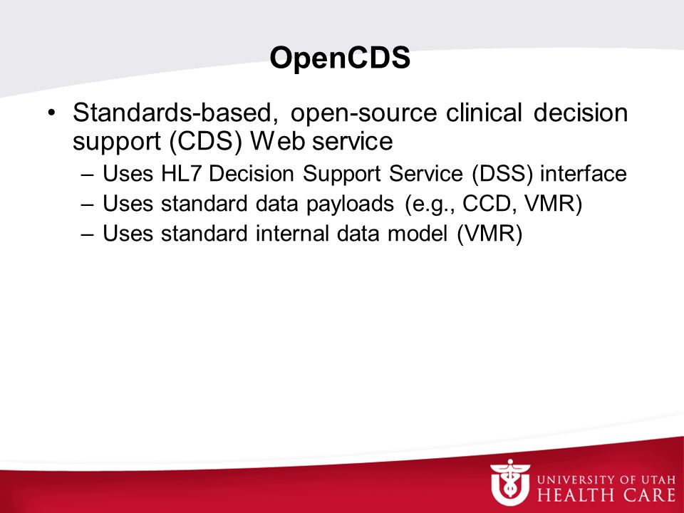 OpenCDS Standards-based, open-source clinical decision support (CDS) Web service. Uses HL7 Decision Support Service (DSS) interface.