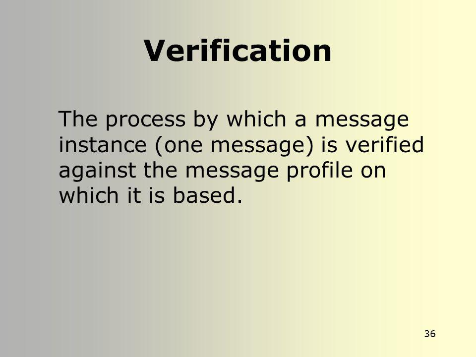 Verification The process by which a message instance (one message) is verified against the message profile on which it is based.