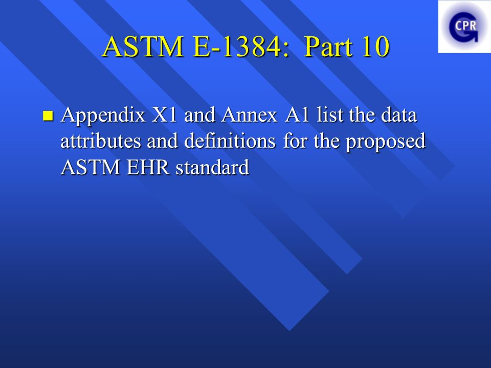 ASTM E-1384: Part 10 Appendix X1 and Annex A1 list the data attributes and definitions for the proposed ASTM EHR standard.