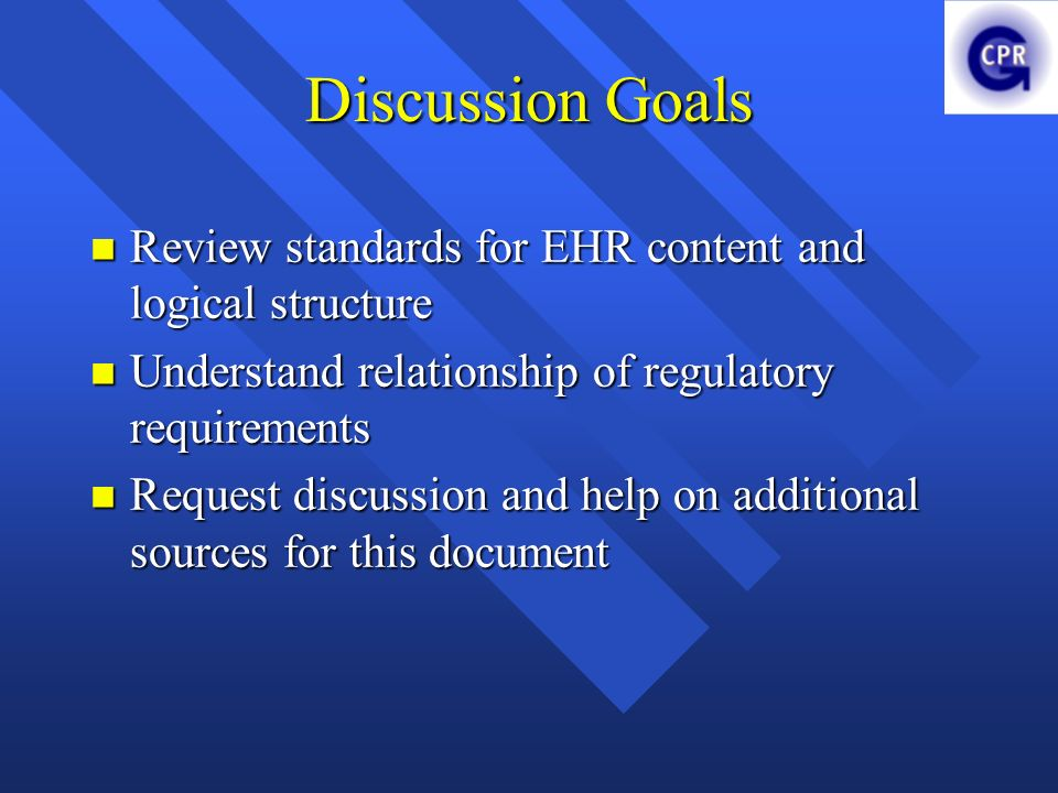 Discussion Goals Review standards for EHR content and logical structure. Understand relationship of regulatory requirements.
